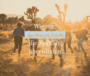 Wie wir gemeinsam die Spaltung überwinden